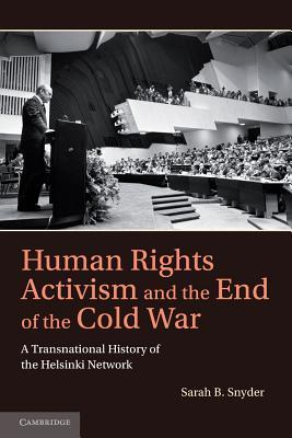 Human Rights Activism and the End of the Cold War: A Transnational History of the Helsinki Network Sarah B. Snyder