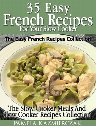 35 French Recipes for your Slow Cooker : The Easy French Recipes Collection Pamela Kazmierczak