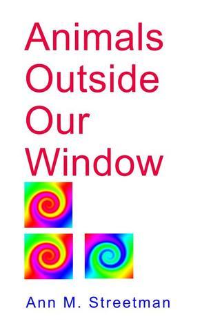 Animals Outside Our Window Ann M. Streetman