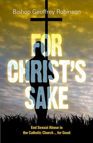 For Christs Sake: End Sexual Abuse in the Catholic Church ... for Good  by  Geoffrey Robinson