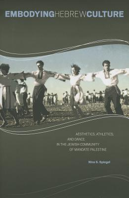 Embodying Hebrew Culture: Aesthetics, Athletics, and Dance in the Jewish Community of Mandate Palestine  by  Nina S Spiegel