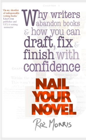 Nail Your Novel: Why writers abandon books and how you can draft, fix and finish with confidence Roz Morris
