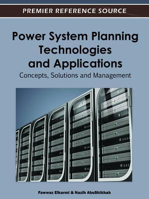 Power System Planning Technologies and Applications: Concepts, Solutions and Management Fawwaz Elkarmi