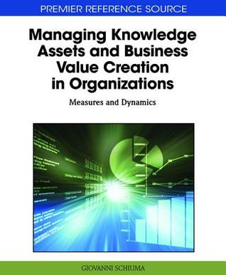 Managing Knowledge Assets and Business Value Creation in Organizations: Measures and Dynamics  by  Giovanni Schiuma