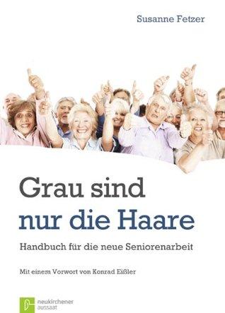 Grau sind nur die Haare - Handbuch für die neue Seniorenarbeit Susanne Fetzer
