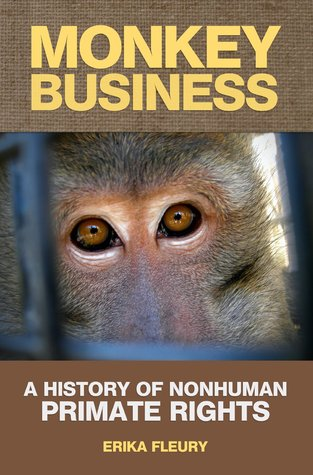 Monkey Business: A History Of Nonhuman Primate Rights  by  Erika Fleury