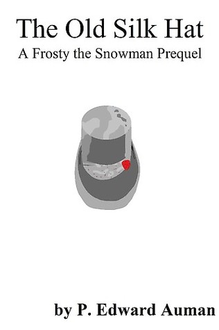The Old Silk Hat, A Frosty The Snowman Prequel  by  P. Edward Auman