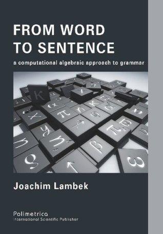 From Word To Sentence: A Computational Algebraic Approach To Grammar Joachim Lambek