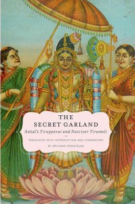 The Secret Garland: Antals Tiruppavai and Nacciyar Tirumoli  by  Archana Venkatesan