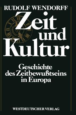 Zeit Und Kultur: Geschichte Des Zeitbewusstseins in Europa  by  Rudolf Wendorff
