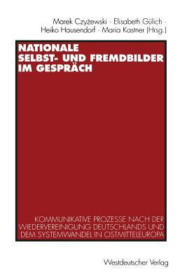 Nationale Selbst- Und Fremdbilder Im Gesprach: Kommunikative Prozesse Nach Der Wiedervereinigung Deutschlands Und Dem Systemwandel in Ostmitteleuropa Marek Czyżewski