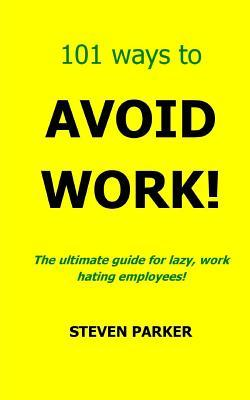 101 Ways to Avoid Work! Steven  Parker
