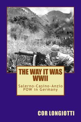 The Way It Was WW II Salerno-Casino-Anzio POW in Germany Cor Longiotti