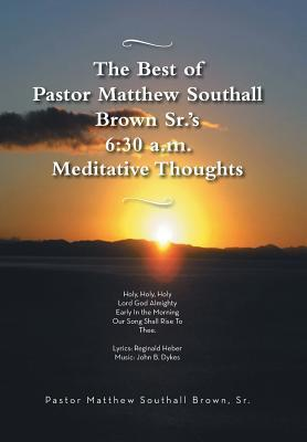 The Best of Pastor Matthew Southall Brown, Srs. 6: 30 A.M. Meditative Thoughts  by  Matthew Southall Brown Sr