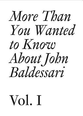John Baldessari: 1: More Than You Wanted to Know About John Baldessari Hans Ulrich Obrist