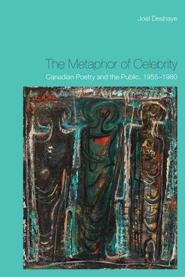 The Metaphor of Celebrity: Canadian Poetry and the Public, 1955-1980 Joel Deshaye