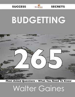 Budgetting 265 Success Secrets - 265 Most Asked Questions on Budgetting - What You Need to Know Walter Gaines