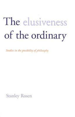 The Elusiveness of the Ordinary: Studies in the Possibility of Philosophy  by  Stanley Rosen