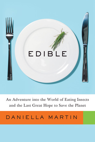 An Adventure into the World of Eating Insects and the Last Great Hope to Save the Planet - Daniella Martin