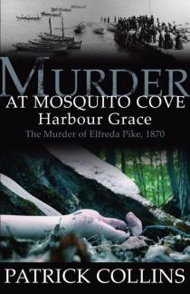 Murder at Mosquito Cove Harbour Grace: The Murder of Elfreda Pike, 1870  by  Patrick Collins