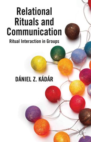Relational Rituals and Communication: Ritual Interaction in Groups  by  Daniel Z. Kadar