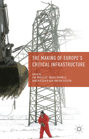 The Making of Europes Critical Infrastructure: Common Connections and Shared Vulnerabilities Per Högselius