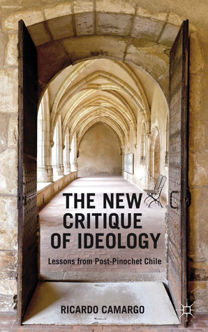 The New Critique of Ideology: Lessons from Post-Pinochet Chile  by  Ricardo Camargo