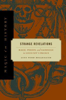 Strange Revelations: Magic, Poison, and Sacrilege in Louis XIVs France  by  Lynn Wood Mollenauer