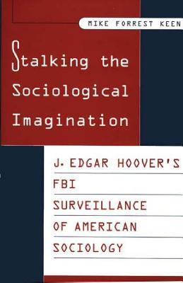 Stalking The Sociological Imagination: J. Edgar Hoovers Fbi Surveillance Of American Sociology  by  Mike Forrest Keen