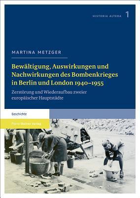 Bewaltigung, Auswirkungen Und Nachwirkungen Des Bombenkrieges in Berlin Und London 1940 1955: Zerstorung Und Wiederaufbau Zweier Europaischer Hauptstadte Martina Metzger