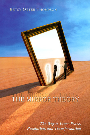 The Mirror Theory: The Way to Inner Peace, Resolution, and Transformation Betsy Otter Thompson