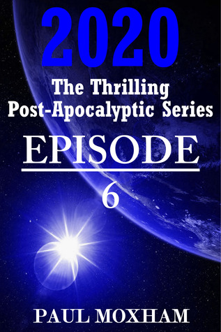 2020: Episode 6 (The Thrilling Post-Apocalyptic Series) Paul Moxham