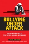 Bullying Under Attack: True Stories Written by Teen Victims, Bullies + Bystanders