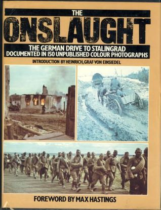 The Onslaught: The German Drive to Stalingrad : Documented in 150 Unpublished Colour Photographs from the German Archive for Art and History  by  Heinrich Von Einsiedel