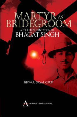 Martyr as Bridegroom: A Folk Representation of Bhagat Singh Ishwar Dayal Gaur
