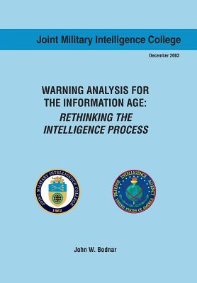 Warning Analysis for the Information Age: Rethinking the Intelligence Process  by  John W. Bodnar