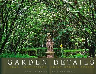Garden Details: Ideas. Inspirations. Great Garden Spaces. Marg Thornell