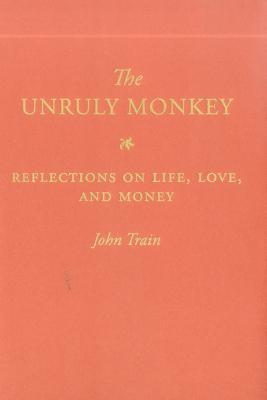 The Unruly Monkey: Reflections on Life, Love, and Money  by  John Train