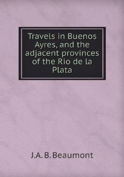 Travels in Buenos Ayres, and the Adjacent Provinces of the Rio de La Plata  by  J.A.B. Beaumont