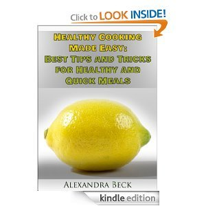 Healthy Cooking Made Easy: Best Tips and Tricks for Healthy and Quick Meals  by  Alexandra Beck