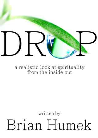 Drop: A realistic look at spirituality from the inside out Brian Humek
