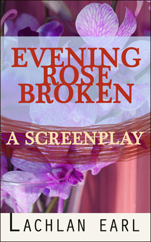 Evening rose broken - a screenplay  by  Lachlan Earl