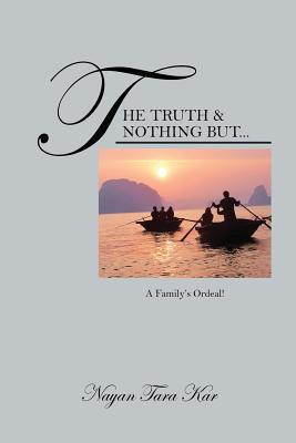The Truth & Nothing But...: A Familys Ordeal! Nayan Tara Kar