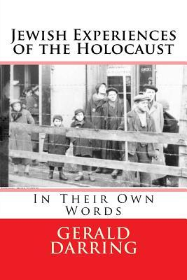 Jewish Experiences of the Holocaust: In Their Own Words  by  Gerald Darring