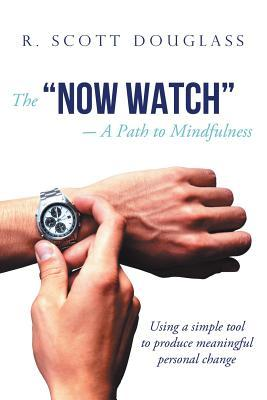The Now Watch a Path to Mindfulness: Using a Simple Tool to Produce Meaningful Personal Change  by  R. Scott Douglass