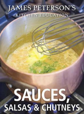 James Petersons Kitchen Education: Sauces, Salsas, and Chutneys: Recipes and Techniques from Cooking  by  James Peterson
