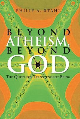 Beyond Atheism, Beyond God: The Quest for Transcendent Being Philip A Stahl