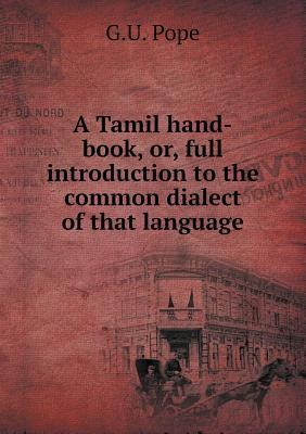 A Tamil Hand-Book, Or, Full Introduction to the Common Dialect of That Language  by  G.U. Pope