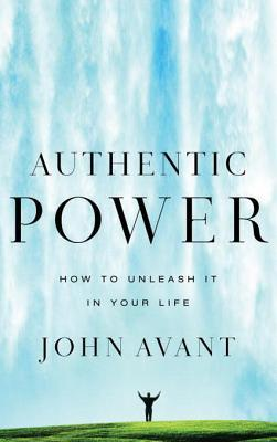 Authentic Power: How to Unleash It in Your Life  by  John Avant