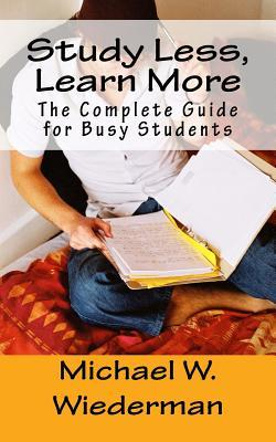 Study Less, Learn More: The Complete Guide for Busy Students Michael W. Wiederman